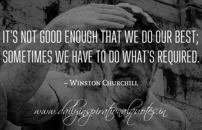 It's not good enough that we do our best; sometimes we have to do what's required. ~ Winston Churchill