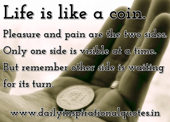 Life is like a coin. Pleasure and pain are the two sides. Only one side is visible at a time. But remember other side is waiting for its turn. ~ Anonymous