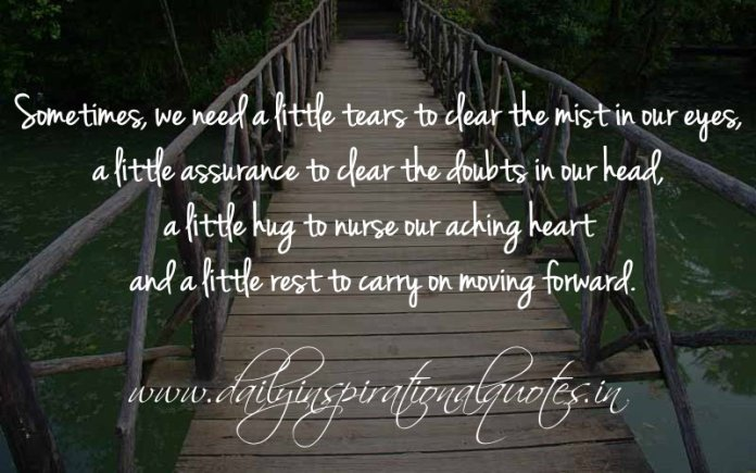 Sometimes, we need a little tears to clear the mist in our eyes, a little assurance to clear the doubts in our head, a little hug to nurse our aching heart and a little rest to carry on moving forward. ~ Anonymous