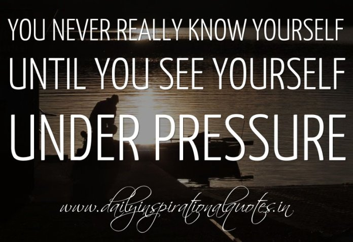 You Never Really Know Yourself Until You See Yourself Under Pressure