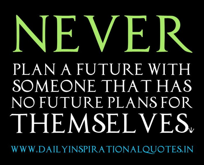 Never plan a future with someone that has no future plans for themselves. ~ Anonymous