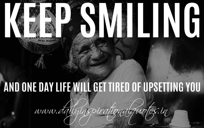 Keep smiling and one day life will get tired of upsetting you. ~ Anonymous
