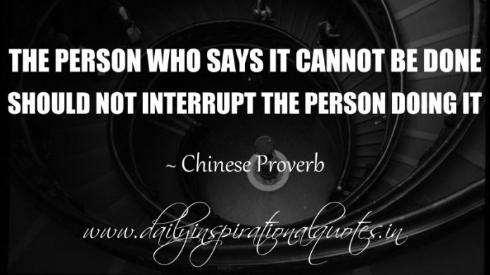The person who says it cannot be done should not interrupt the person doing it. ~ Chinese Proverb