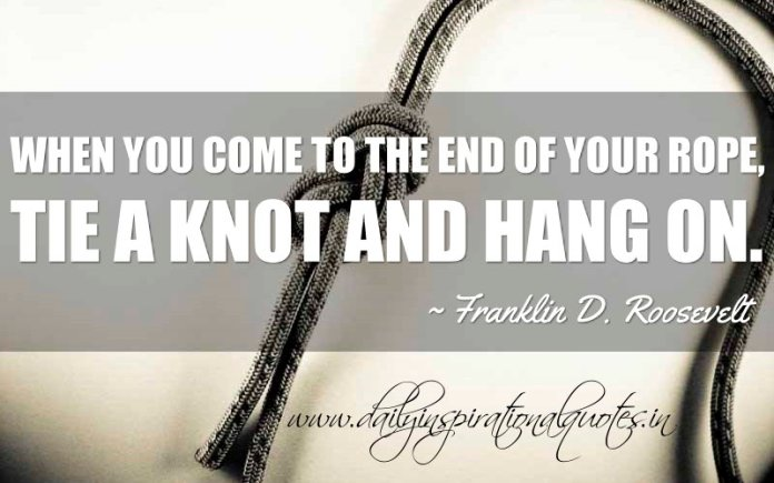 When you come to the end of your rope, tie a knot and hang on. ~ Franklin D. Roosevelt