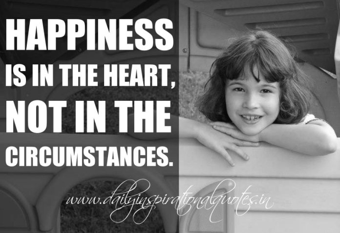 Happiness is in the heart, not in the circumstances. ~ Anonymous