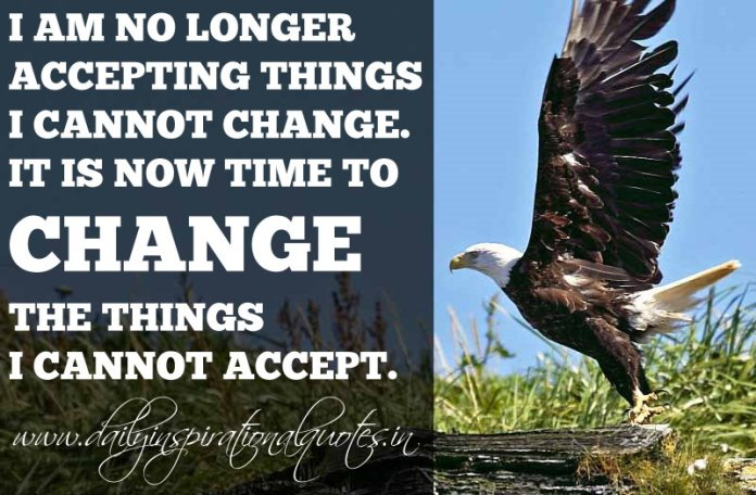I am no longer accepting things i cannot change. It is now time to change the things I cannot accept. ~ Anonymous