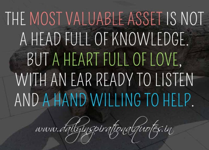 The most valuable asset is not a head full of knowledge. But a heart full of love, with an ear ready to listen and a hand willing to help. ~ Anonymous