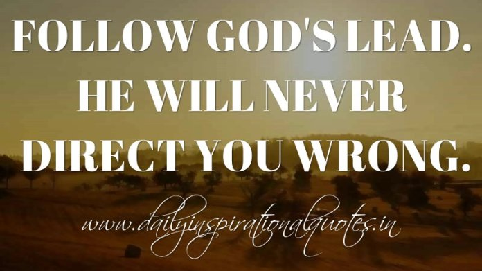 Follow God's lead. He will never direct you wrong. ~ Anonymous