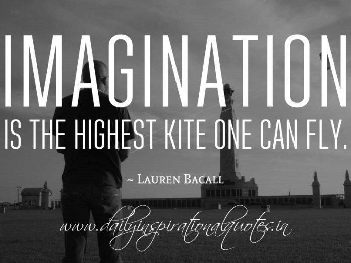 Imagination is the highest kite one can fly. ~ Lauren Bacall