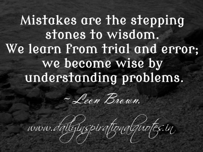 Mistakes are the stepping stones to wisdom. We learn from trial and error; we become wise by understanding problems. ~ Leon Brown.