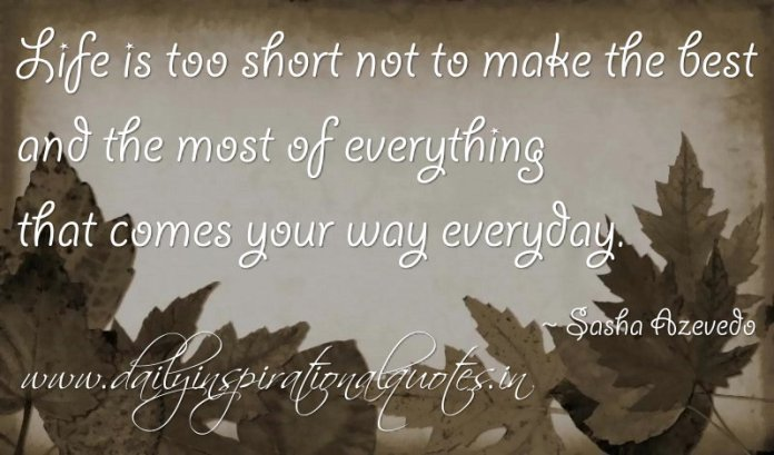 Life is too short not to make the best and the most of everything that comes your way everyday. ~ Sasha Azevedo