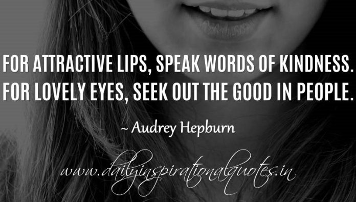 For attractive lips, speak words of kindness. For lovely eyes, seek out the good in people. ~ Audrey Hepburn