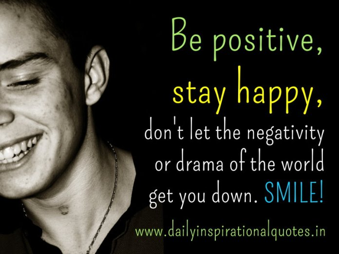 Be positive, stay happy, don't let the negativity or drama of the world get you down. SMILE! ~ Anonymous