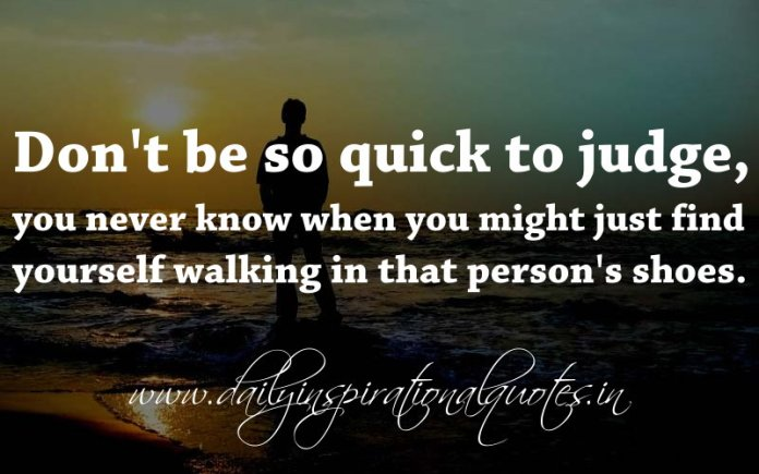 Don't be so quick to judge, you never know when you might just find yourself walking in that person's shoes. ~ Anonymous