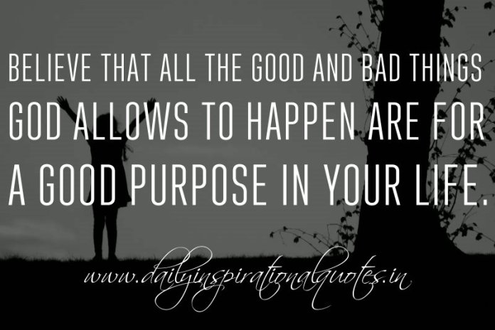 Believe that all the good and bad things God allows to happen are for a good purpose in your life. ~ Anonymous