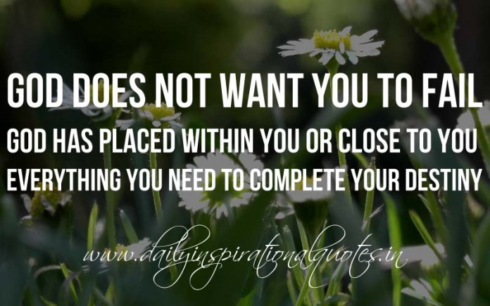 God does not want you to fail, God has placed within you or close to you, everything you need to complete your destiny. ~ Anonymous