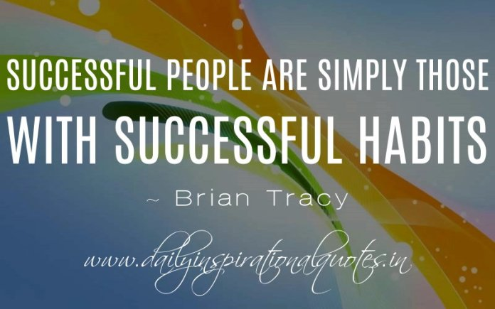 Successful people are simply those with successful habits. ~ Brian Tracy