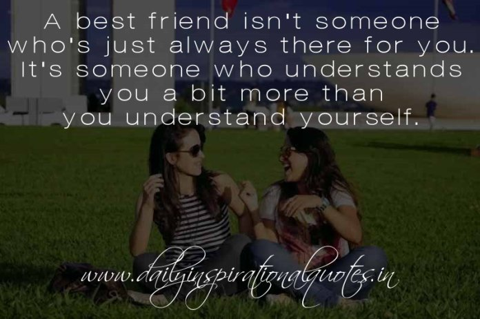 A best friend isn't someone who's just always there for you. It's someone who understands you a bit more than you understand yourself. ~ Anonymous
