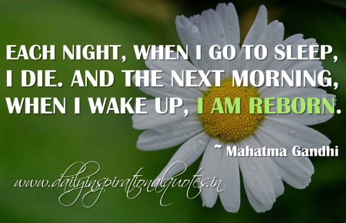 Each night, when I go to sleep, I die. And the next morning, when I wake up, I am reborn. ~ Mahatma Gandhi