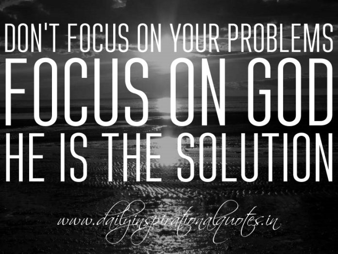 Don't focus on your problems. Focus on God, He is the solution. ~ Anonymous