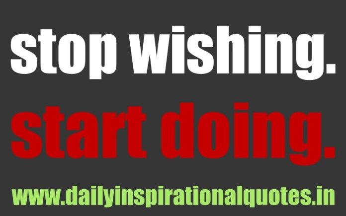 Stop wishing. Start doing. ~ Anonymous