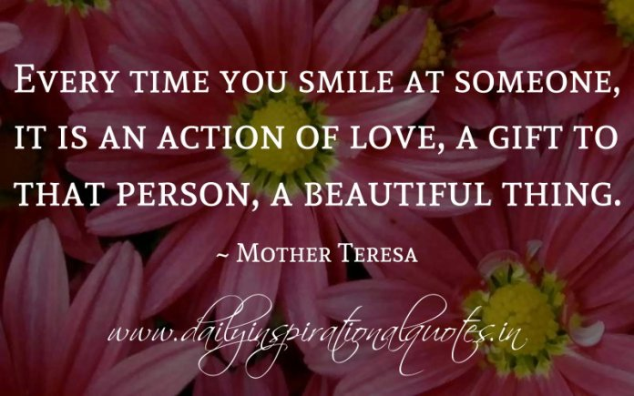Every time you smile at someone, it is an action of love, a gift to that person, a beautiful thing. ~ Mother Teresa