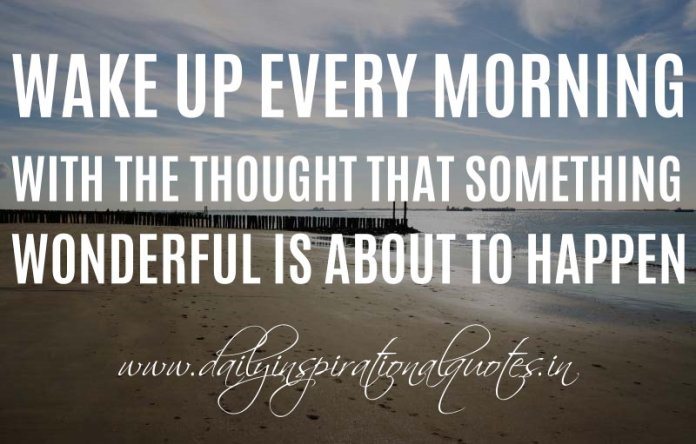 Wake up every morning with the thought that something wonderful is about to happen. ~ Anonymous