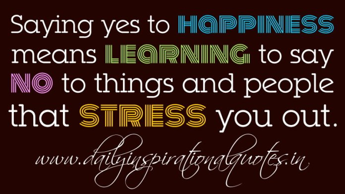 Saying yes to happiness means learning to say no to things and people that stress you out. ~ Thema Davis