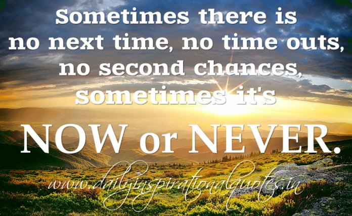 Sometimes there is no next time, no time outs, no second chances, sometimes it's NOW or NEVER. ~ Alan Bennett