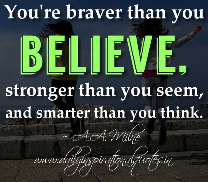 You're braver than you believe, stronger than you seem, and smarter than you think. ~ A.A. Milne