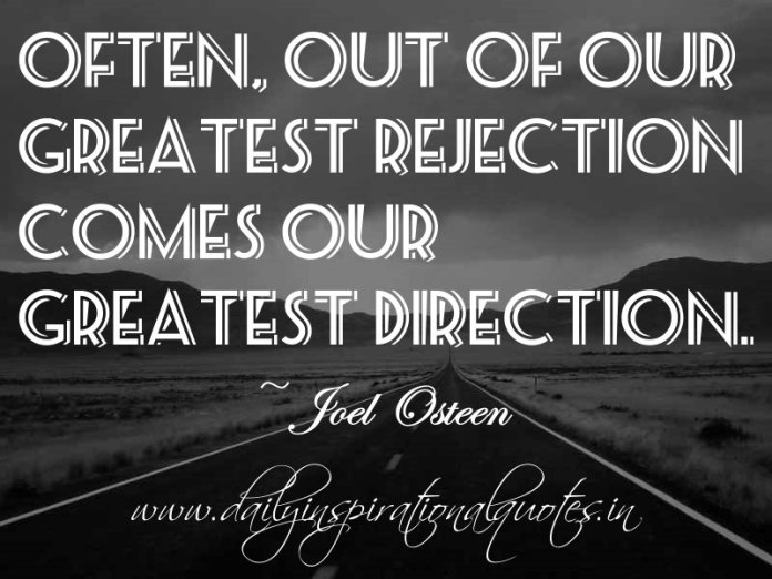 Often, out of our greatest rejection comes our greatest direction. ~ Joel Osteen