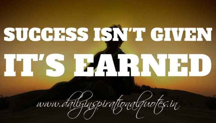Success isn't given. IT'S EARNED. ~ Anonymous