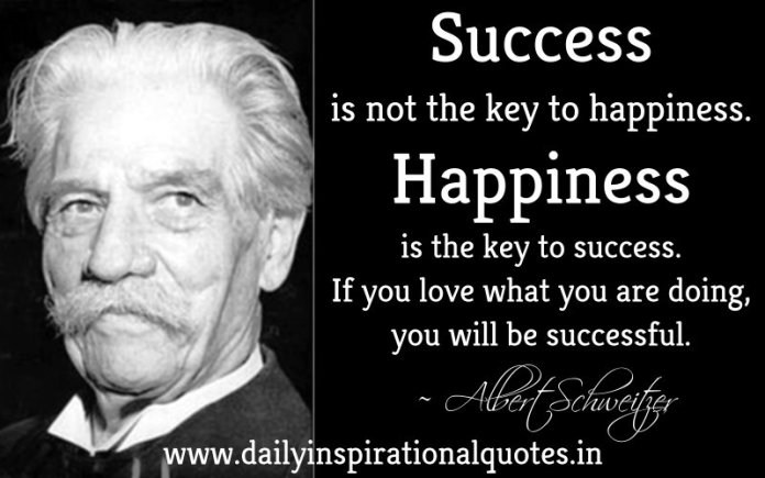 Success is not the key to happiness. Happiness is the key to success. If you love what you are doing, you will be successful. ~ Albert Schweitzer