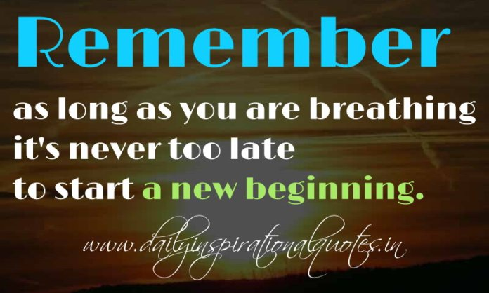 Remember, as long as you are breathing it's never too late to start a new beginning. ~ Anonymous