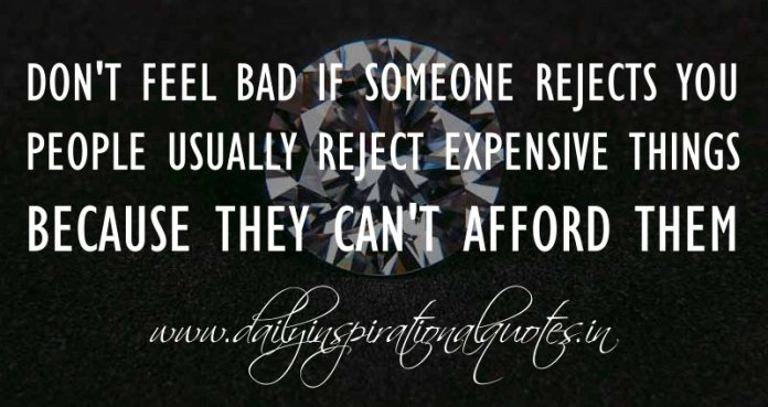 Don't feel bad if someone rejects you. People usually reject expensive things because they can't afford them. ~ Anonymous