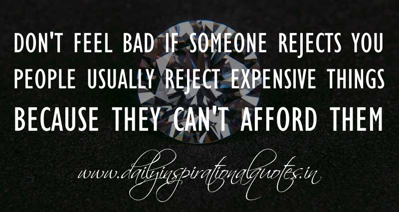 Donu0027t Feel Bad If Someone Rejects You. People Usually Reject Expensive  Things Because