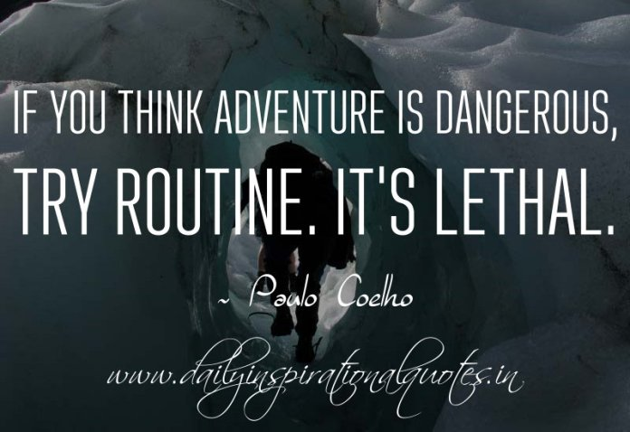 If you think adventure is dangerous, try routine. It's lethal. ~ Paulo Coelho
