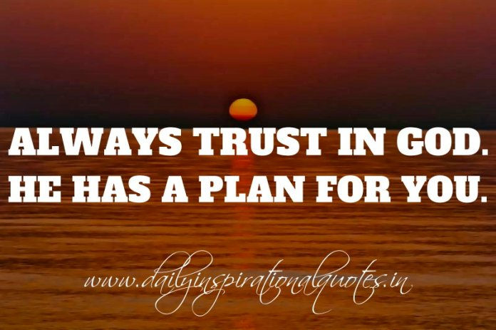 Always trust in God. He has a plan for you. ~ Anonymous