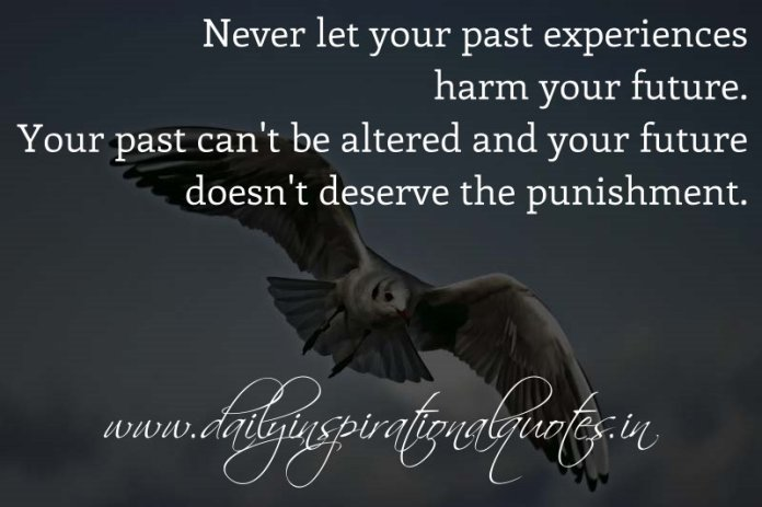 Never let your past experiences harm your future. Your past can't be altered and your future doesn't deserve the punishment. ~ Anonymous