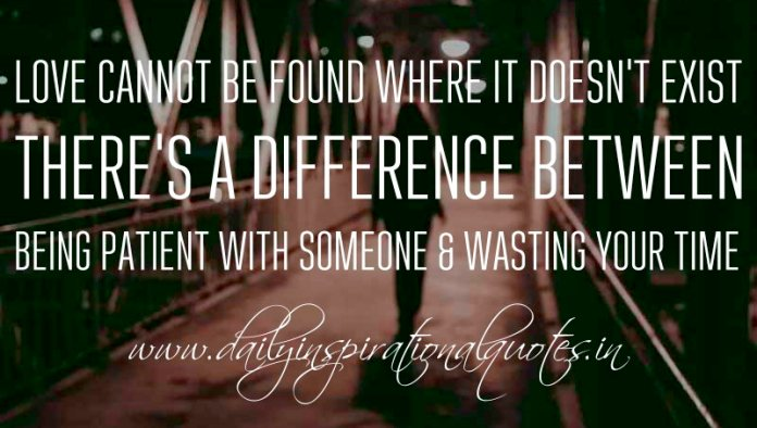 Love cannot be found where it doesn't exist. There's a difference between being patient with someone & wasting your time. ~ Anonymous