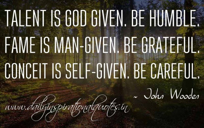 Talent is God given. Be humble. Fame is man-given. Be grateful. Conceit is self-given. Be careful. ~ John Wooden