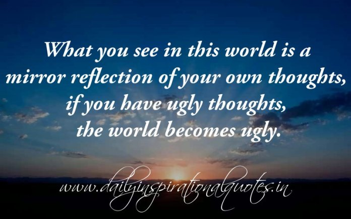 What you see in this world is a mirror reflection of your own thoughts, if you have ugly thoughts, the world becomes ugly. ~ Anonymous