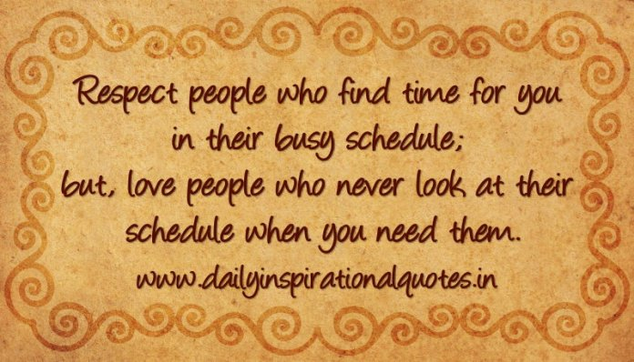 Respect people who find time for you in their busy schedule; but, love people who never look at their schedule when you need them. ~ Anonymous