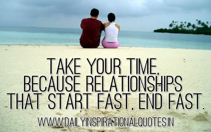 Take your time, because relationships that start fast, end fast. ~ Anonymous