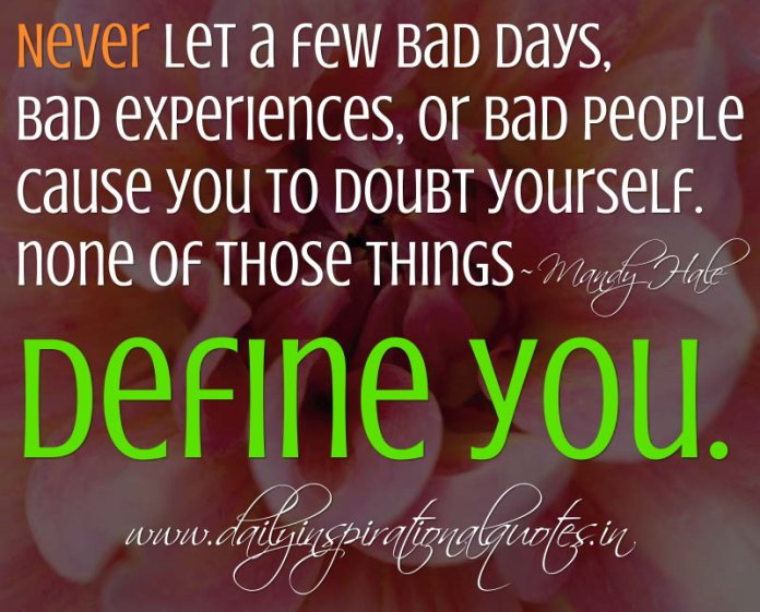 Never let a few bad days, bad experiences, or bad people cause you to doubt yourself. none of those things define you. ~ Mandy Hale