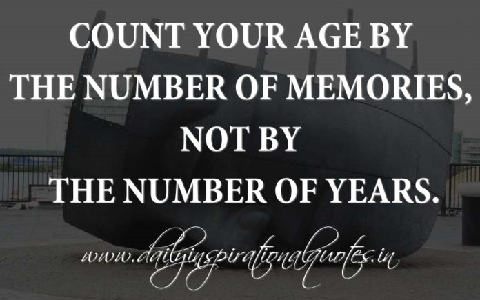 Count your age by the number of memories, not by the number of years. ~ Anonymous