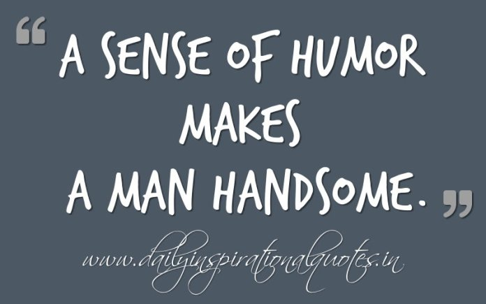 A sense of humor makes a MAN handsome. ~ Anonymous