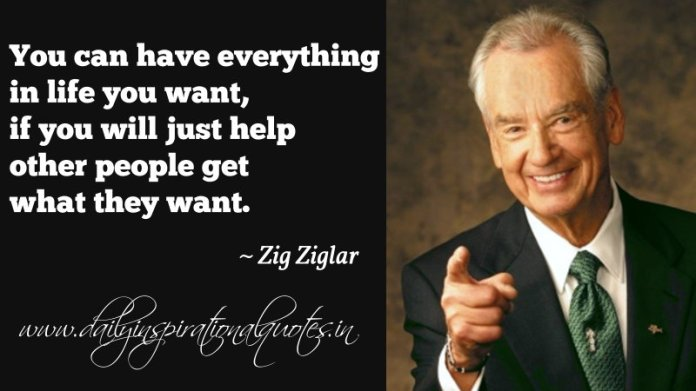 You can have everything in life you want, if you will just help other people get what they want. ~ Zig Ziglar