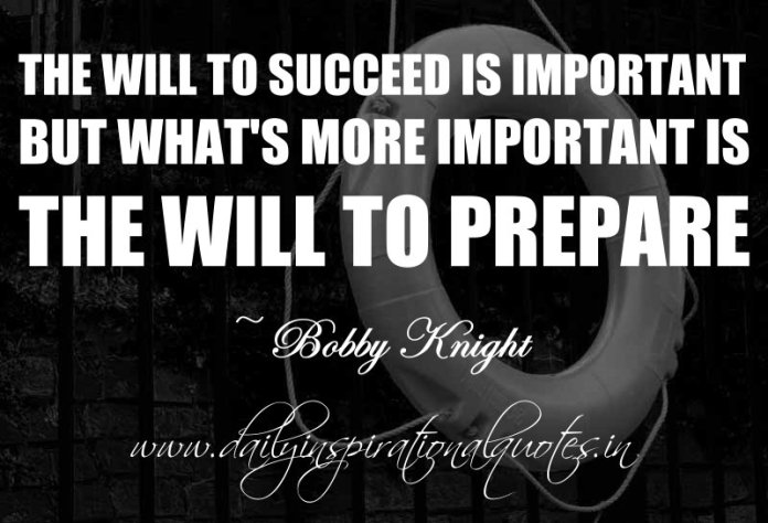 The will to succeed is important, but what's more important is the will to prepare. ~ Bobby Knight