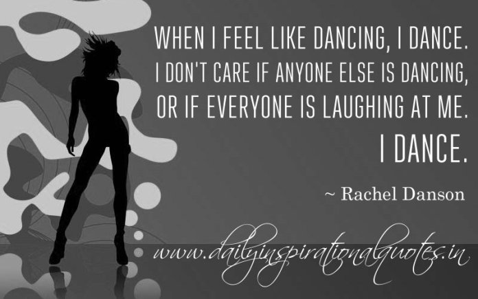 When I feel like dancing, I dance. I don't care if anyone else is dancing or if everyone is laughing at me. I dance. ~ Rachel Danson